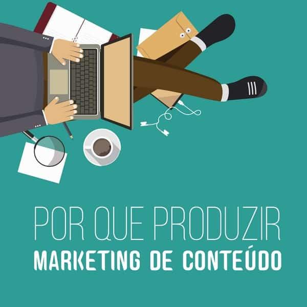 Por que produzir marketing de conteúdo