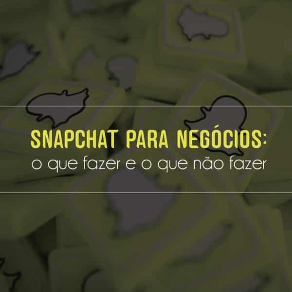 Snapchat para negócios: o que fazer e o que não fazer