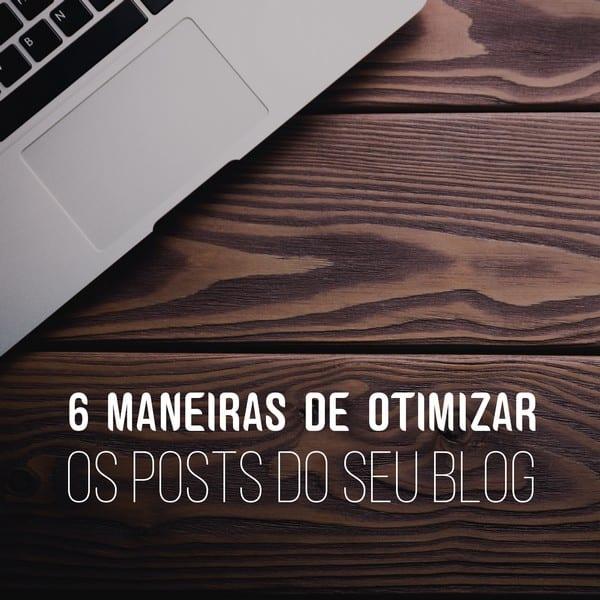 6 maneiras de otimizar os posts do seu blog