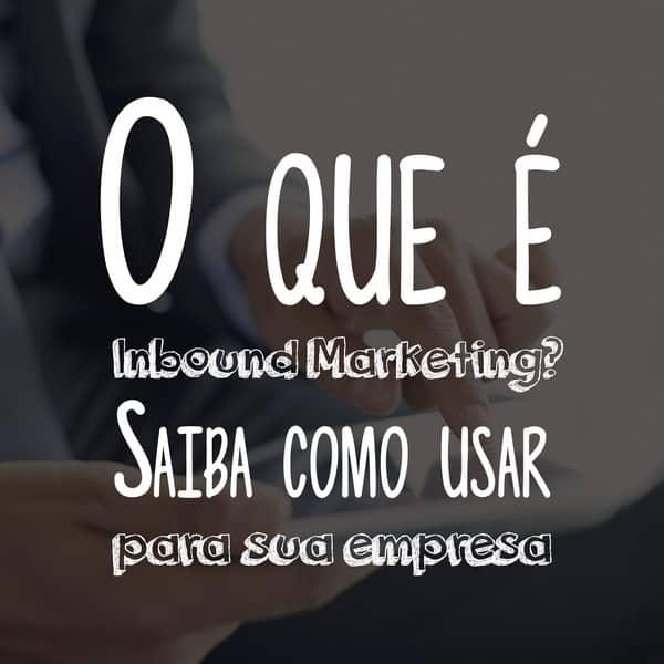 O que é Inbound Marketing? Saiba como usar para sua empresa