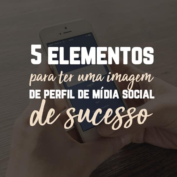 5 elementos para ter uma imagem de perfil de mídia social de sucesso