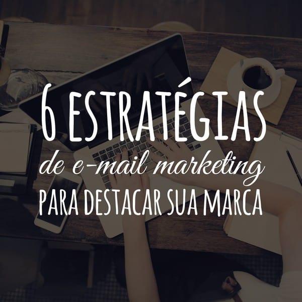 6 estratégias de e-mail marketing para destacar sua marca