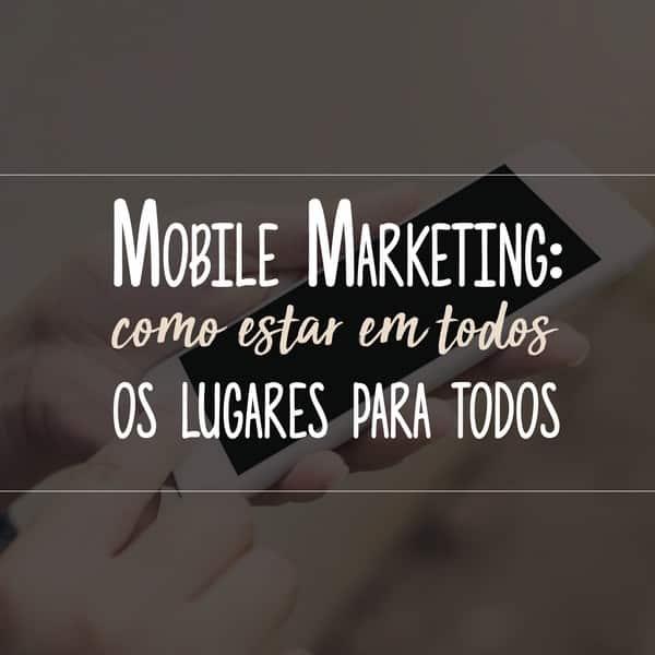 Mobile Marketing: como estar em todos os lugares para todos
