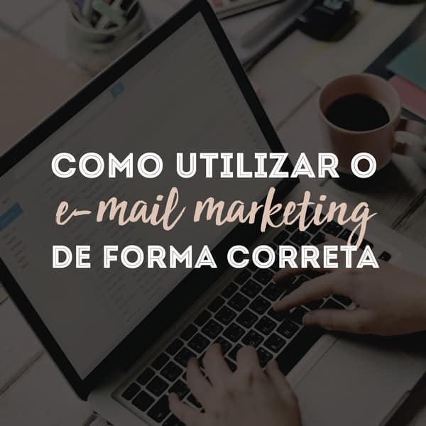 Como utilizar o e-mail marketing de forma correta