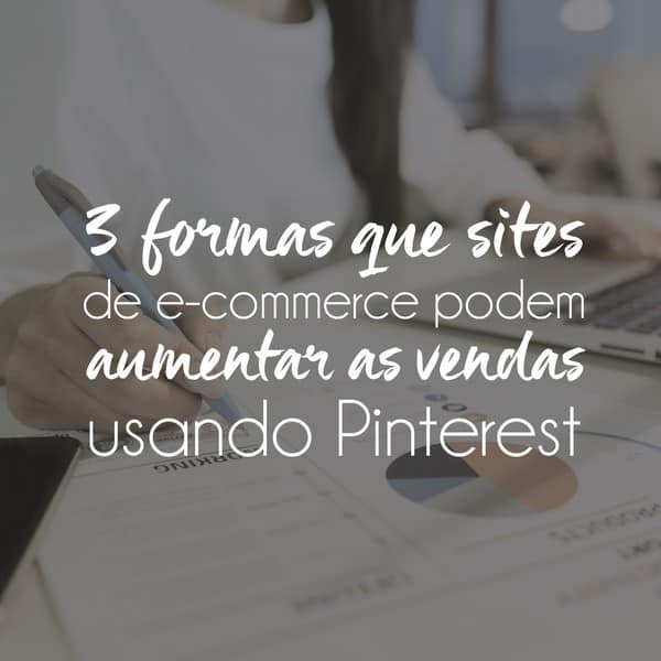 3 formas que sites de e-commerce podem aumentar as vendas usando Pinterest