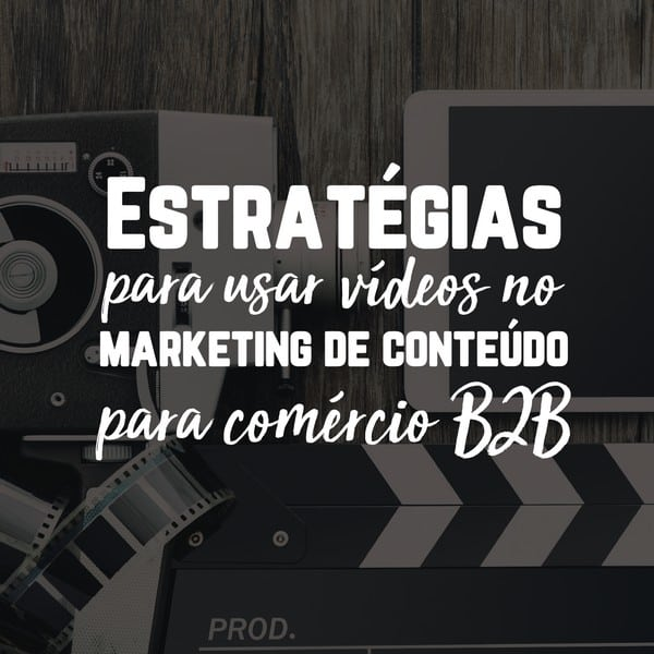 Estratégias para usar vídeos no marketing de conteúdo para comércio B2B