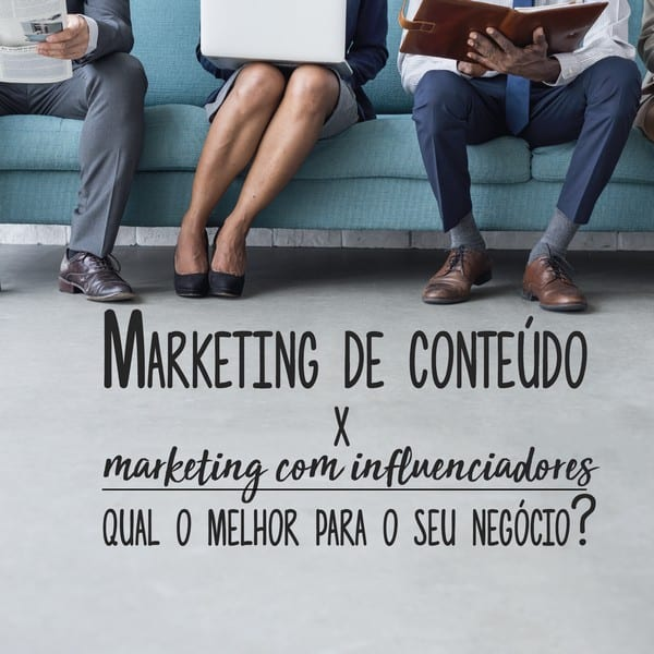 Marketing de conteúdo X marketing com influenciadores: qual o melhor para o seu negócio?