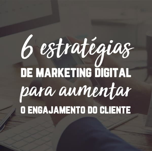 6 estratégias de marketing digital para aumentar o engajamento do cliente