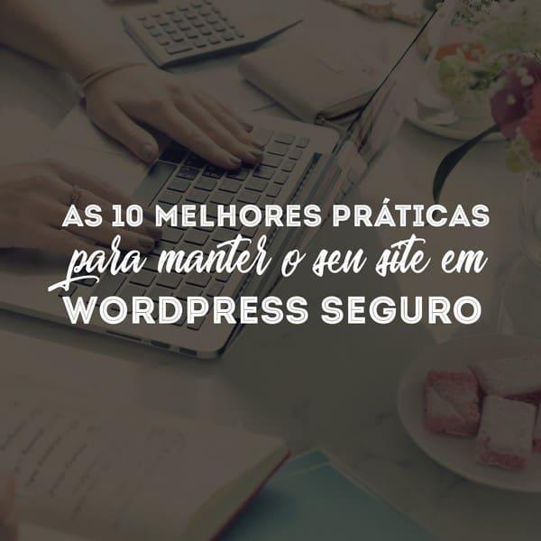 As 10 melhores práticas para manter o seu site em WordPress seguro