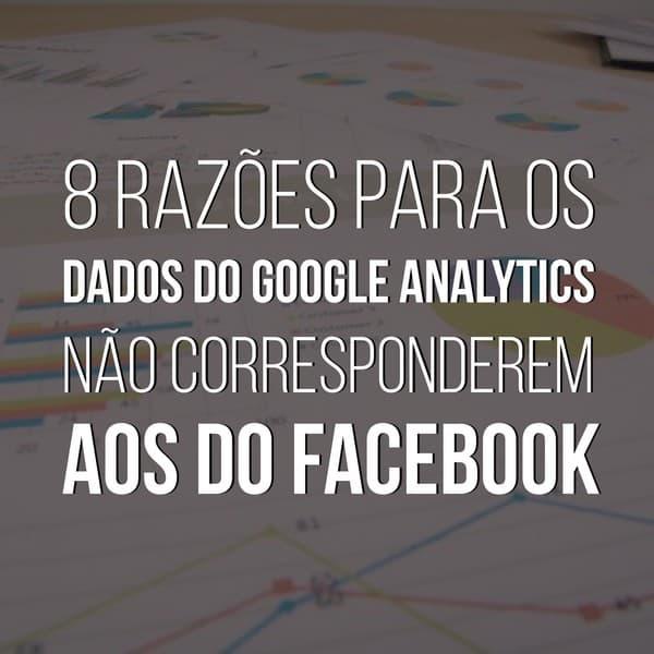 8 razões para os dados do Google Analytics não corresponderem aos do Facebook
