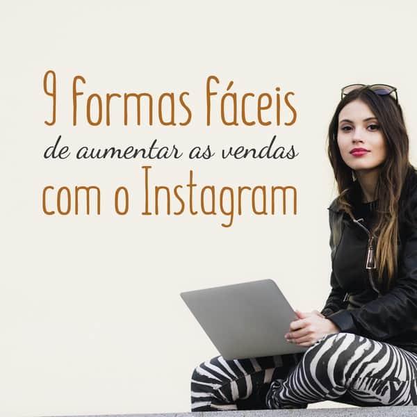 9 formas fáceis de aumentar as vendas com o Instagram