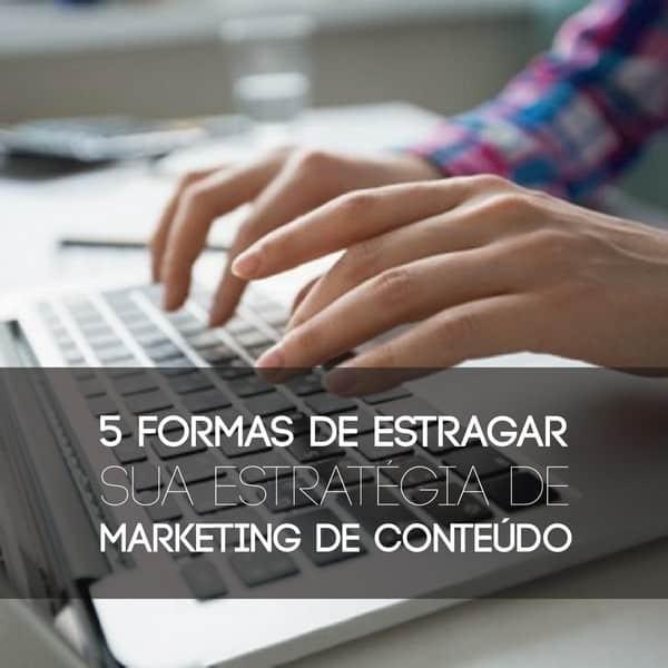 5 formas de estragar sua estratégia de marketing de conteúdo