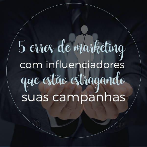 5 erros de marketing com influenciadores que estão estragando suas campanhas