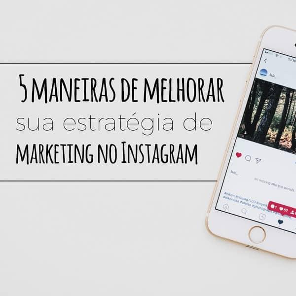 5 maneiras de melhorar sua estratégia de marketing no Instagram