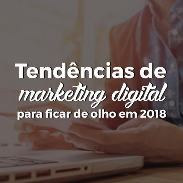 Tendências de marketing digital para ficar de olho em 2018