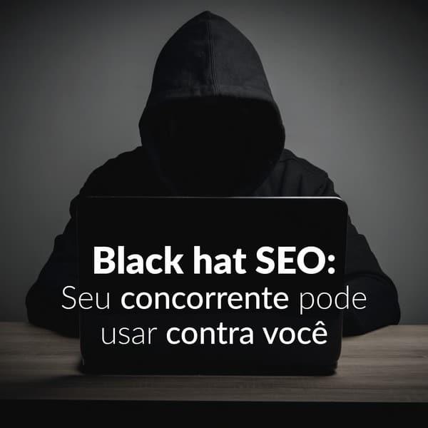 Black hat SEO: seu concorrente pode usar contra você